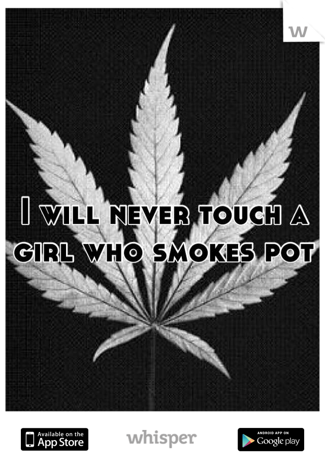 I will never touch a girl who smokes pot