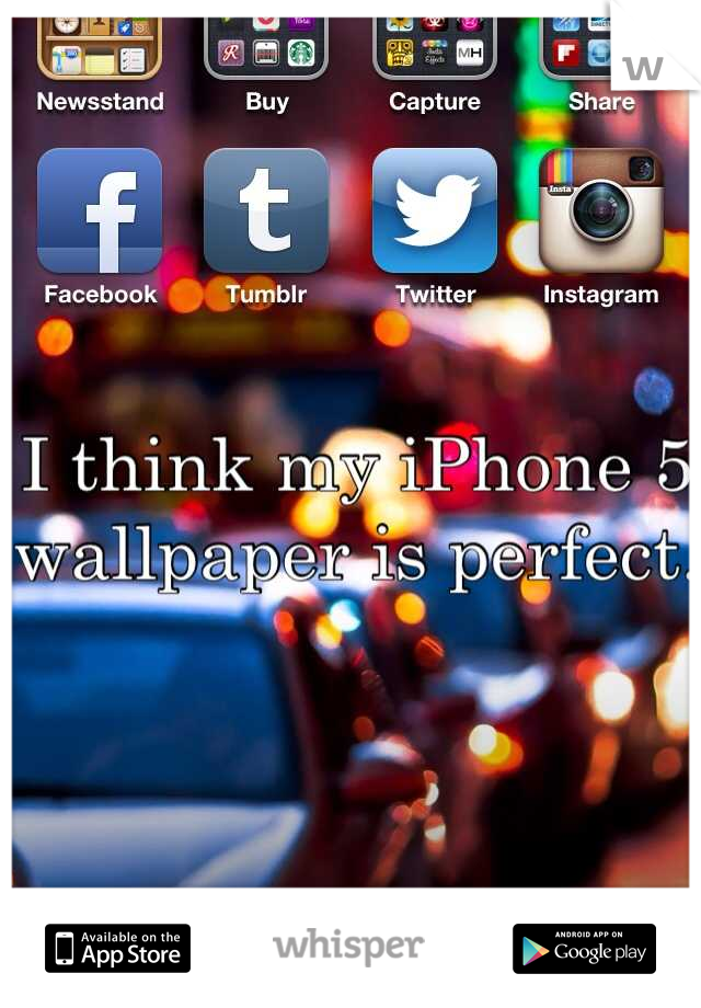 I think my iPhone 5 wallpaper is perfect.