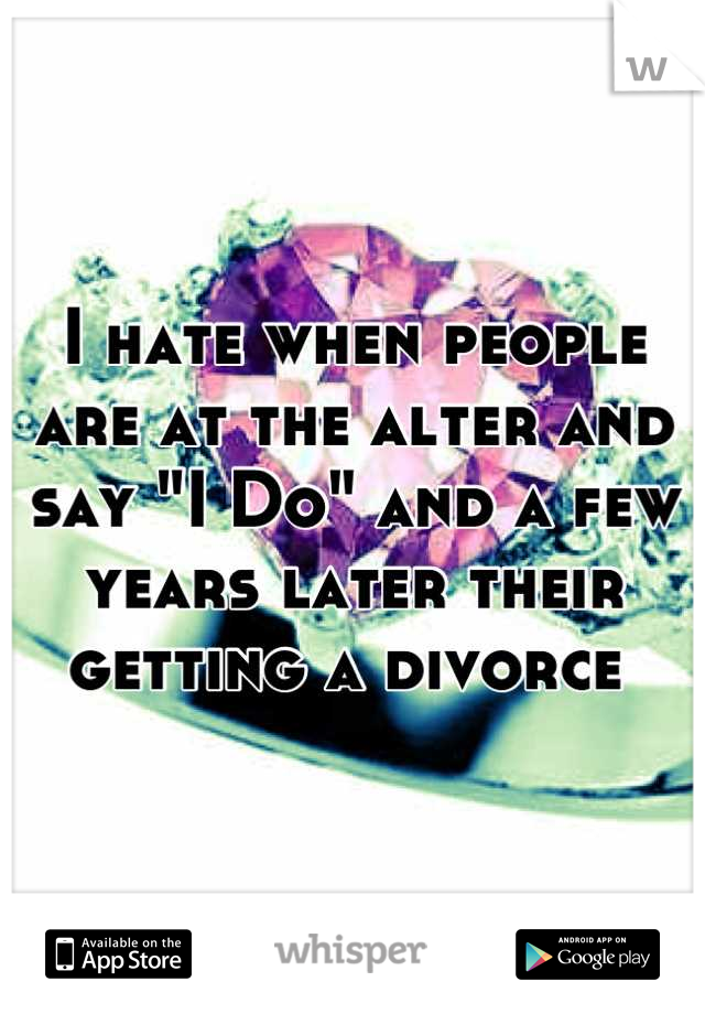 "I hate when people are at the alter and say ""I Do"" and a few years later their getting a divorce"