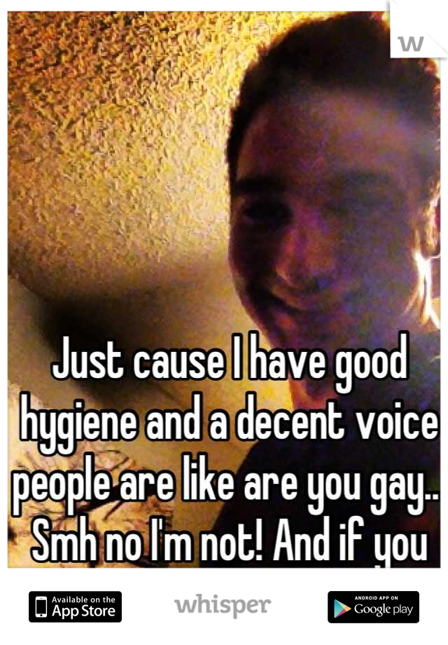 Just cause I have good hygiene and a decent voice people are like are you gay...  Smh no I'm not! And if you are I don't judge
