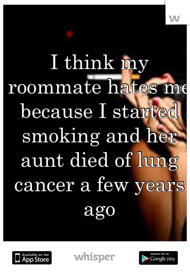 I think my roommate hates me because I started smoking and her aunt died of lung cancer a few years ago