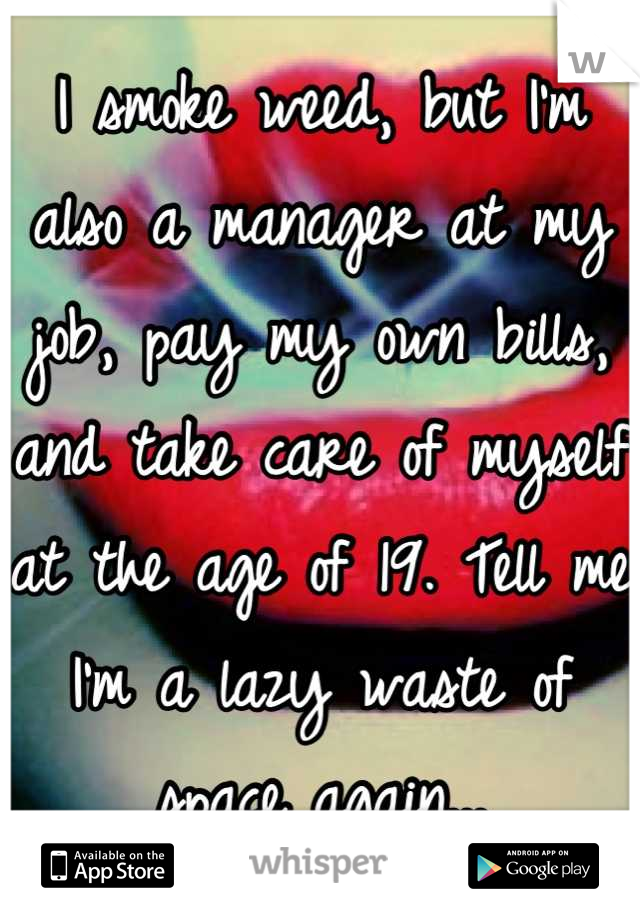 I smoke weed, but I'm also a manager at my job, pay my own bills, and take care of myself at the age of 19. Tell me I'm a lazy waste of space again...