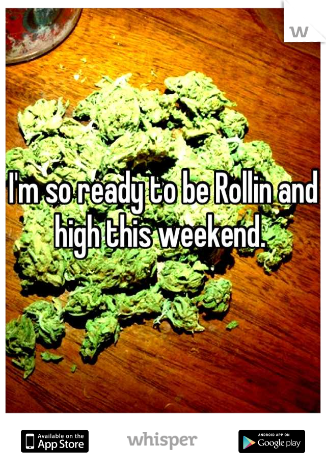 I'm so ready to be Rollin and high this weekend.