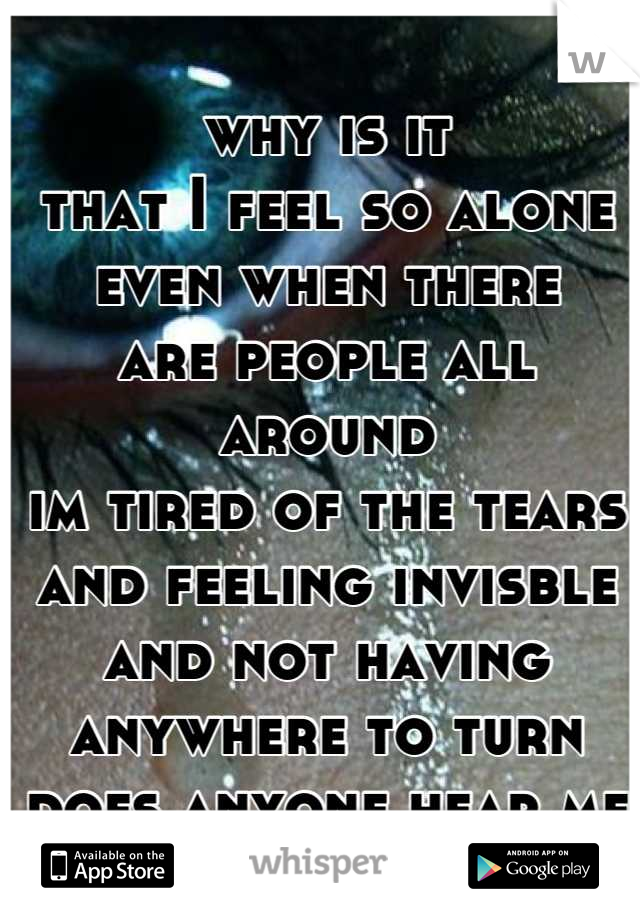 why is it that I feel so alone even when there are people all around im tired of the tears and feeling invisble and not having anywhere to turn does anyone hear me