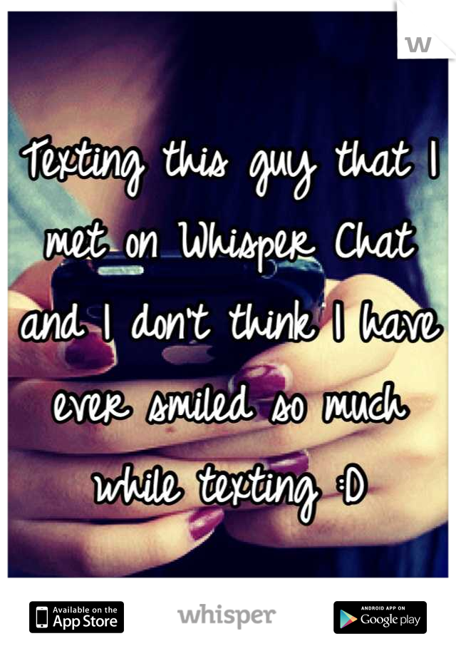 Texting this guy that I met on Whisper Chat and I don't think I have ever smiled so much while texting :D