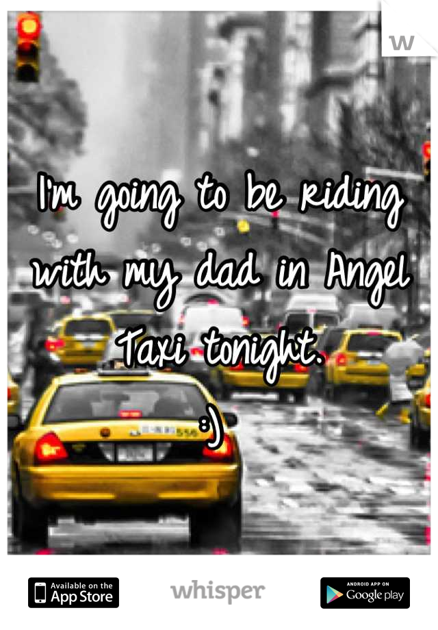 I'm going to be riding with my dad in Angel Taxi tonight.  :)