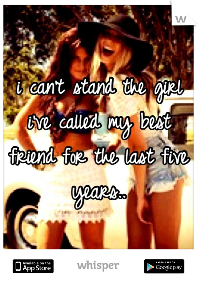 i can't stand the girl i've called my best friend for the last five years..