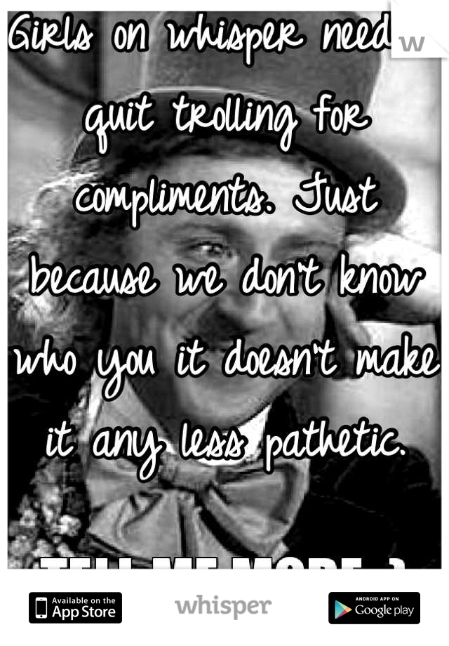 Girls on whisper need to quit trolling for compliments. Just because we don't know who you it doesn't make it any less pathetic.  Sincerely A Girl