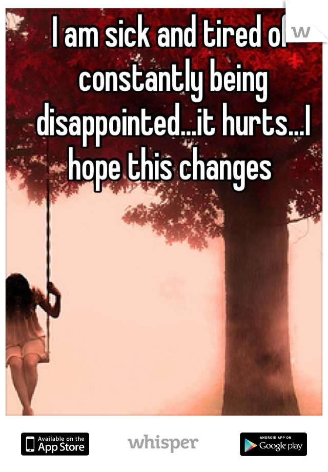 I am sick and tired of constantly being disappointed...it hurts...I hope this changes