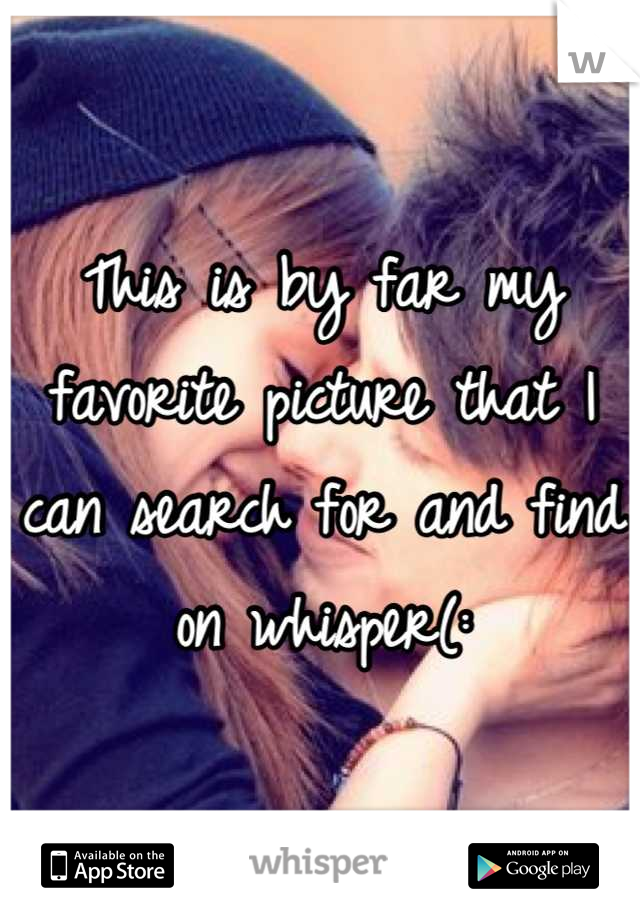 This is by far my favorite picture that I can search for and find on whisper(: