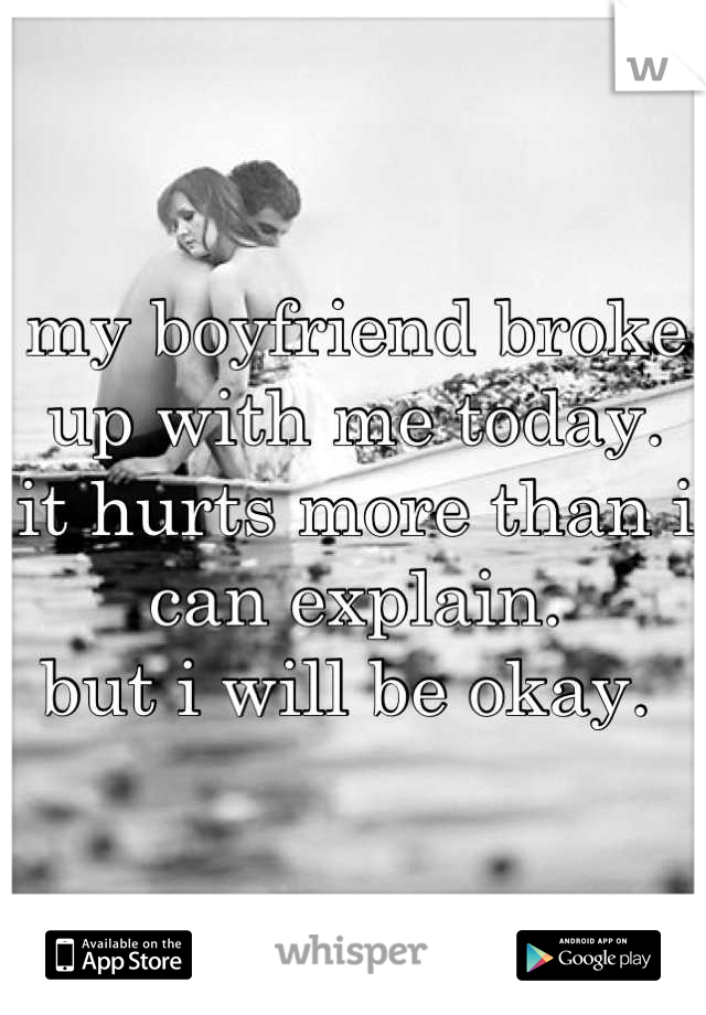 my boyfriend broke up with me today.  it hurts more than i can explain.  but i will be okay.