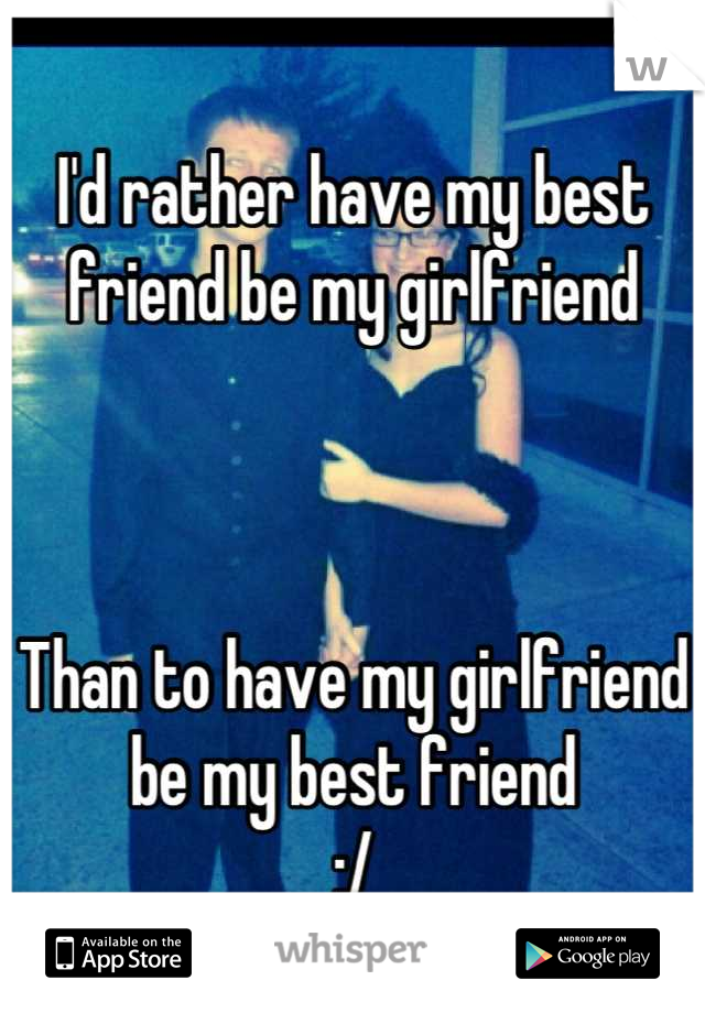 I'd rather have my best friend be my girlfriend     Than to have my girlfriend be my best friend  :/