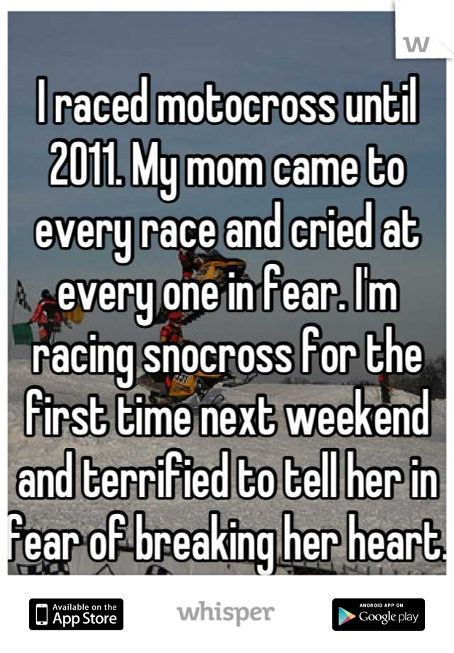 I raced motocross until 2011. My mom came to every race and cried at every one in fear. I'm racing snocross for the first time next weekend and terrified to tell her in fear of breaking her heart.