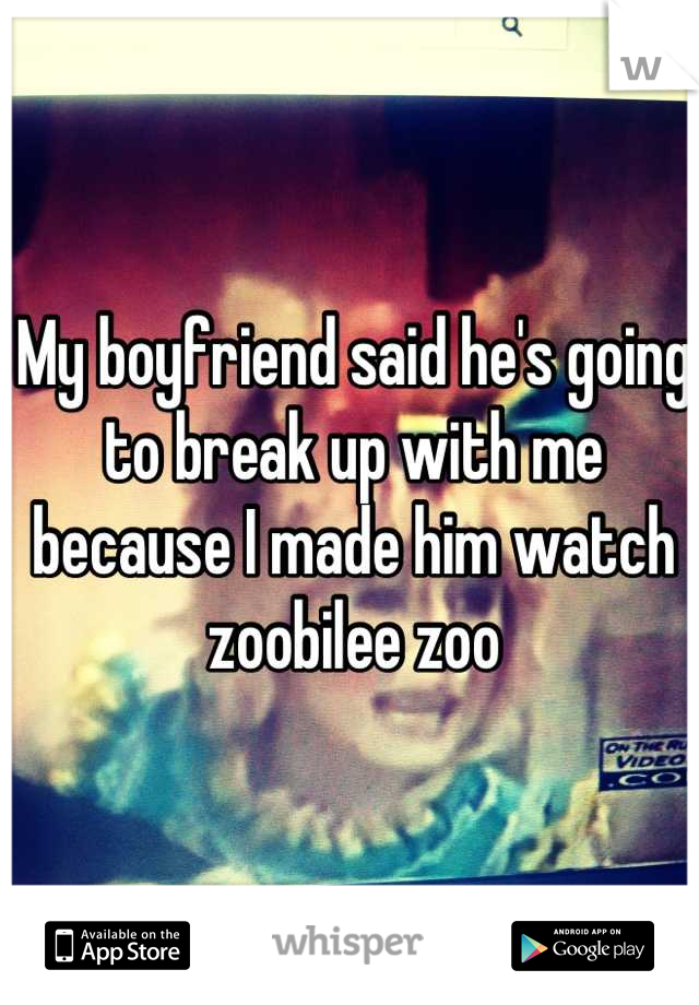 My boyfriend said he's going to break up with me because I made him watch zoobilee zoo
