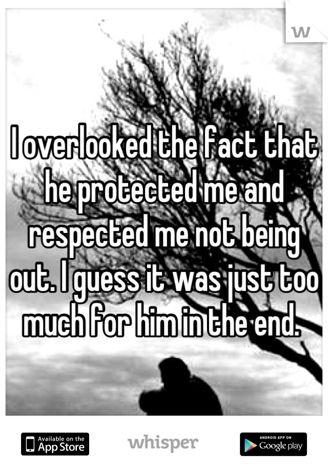 I overlooked the fact that he protected me and respected me not being out. I guess it was just too much for him in the end.