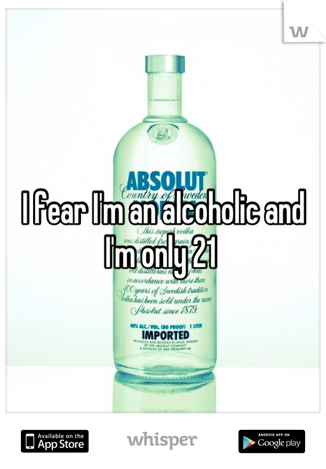 I fear I'm an alcoholic and I'm only 21