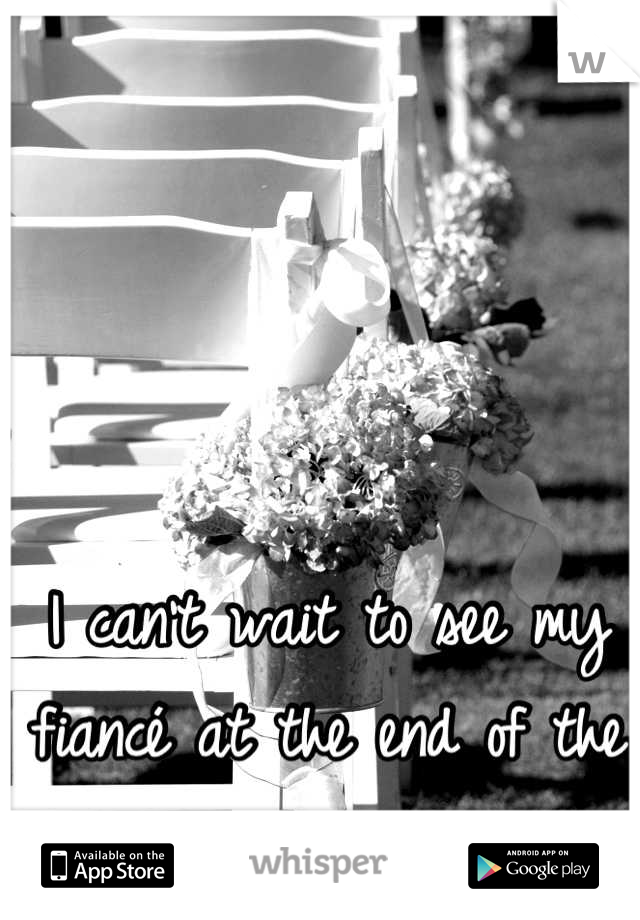 I can't wait to see my fiancé at the end of the aisle