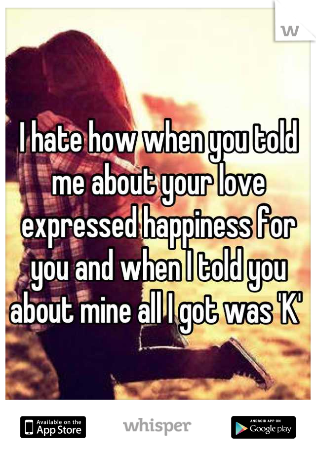 I hate how when you told me about your love expressed happiness for you and when I told you about mine all I got was 'K'