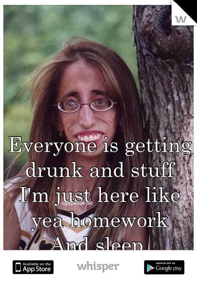 Everyone is getting drunk and stuff  I'm just here like yea homework And sleep.