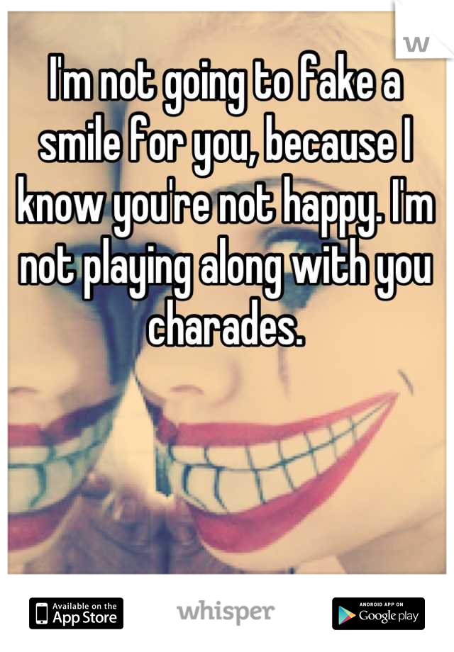 I'm not going to fake a smile for you, because I know you're not happy. I'm not playing along with you charades.
