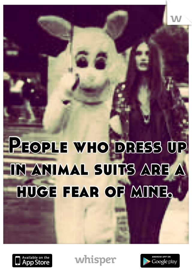 People who dress up in animal suits are a huge fear of mine.