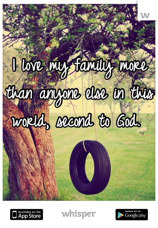 I love my family more than anyone else in this world, second to God.