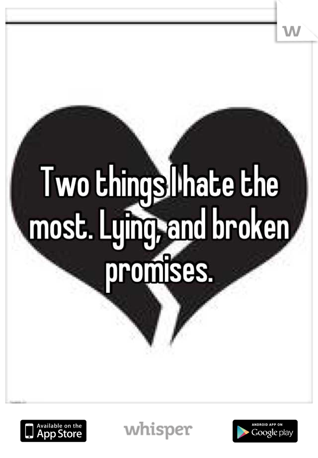 Two things I hate the most. Lying, and broken promises.