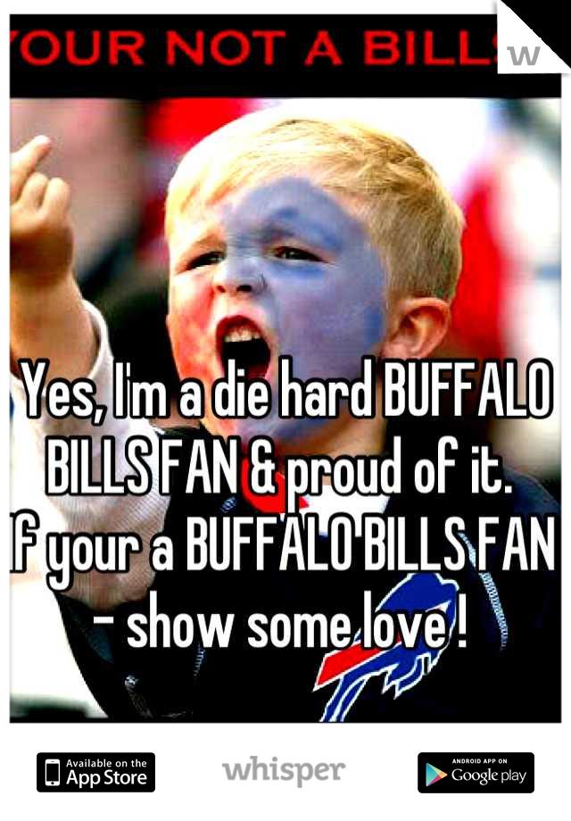 Yes, I'm a die hard BUFFALO BILLS FAN & proud of it. If your a BUFFALO BILLS FAN - show some love !