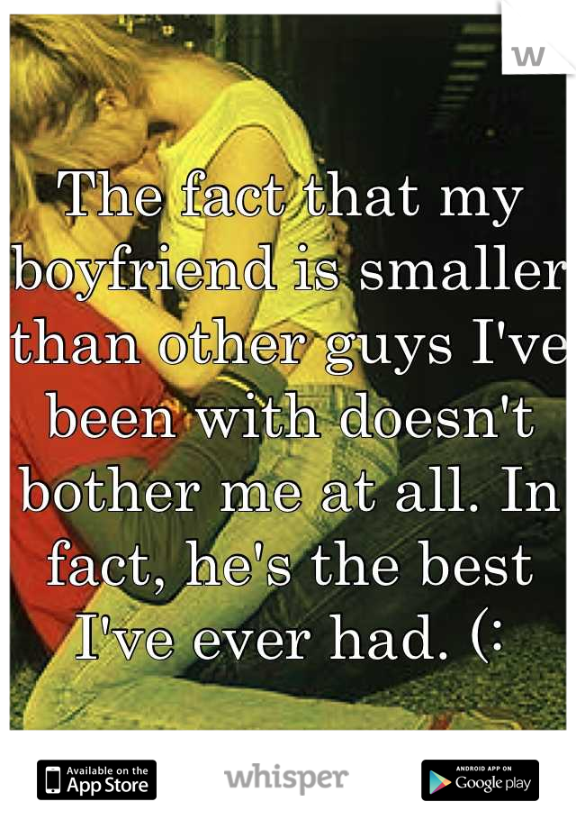 The fact that my boyfriend is smaller than other guys I've been with doesn't bother me at all. In fact, he's the best I've ever had. (: