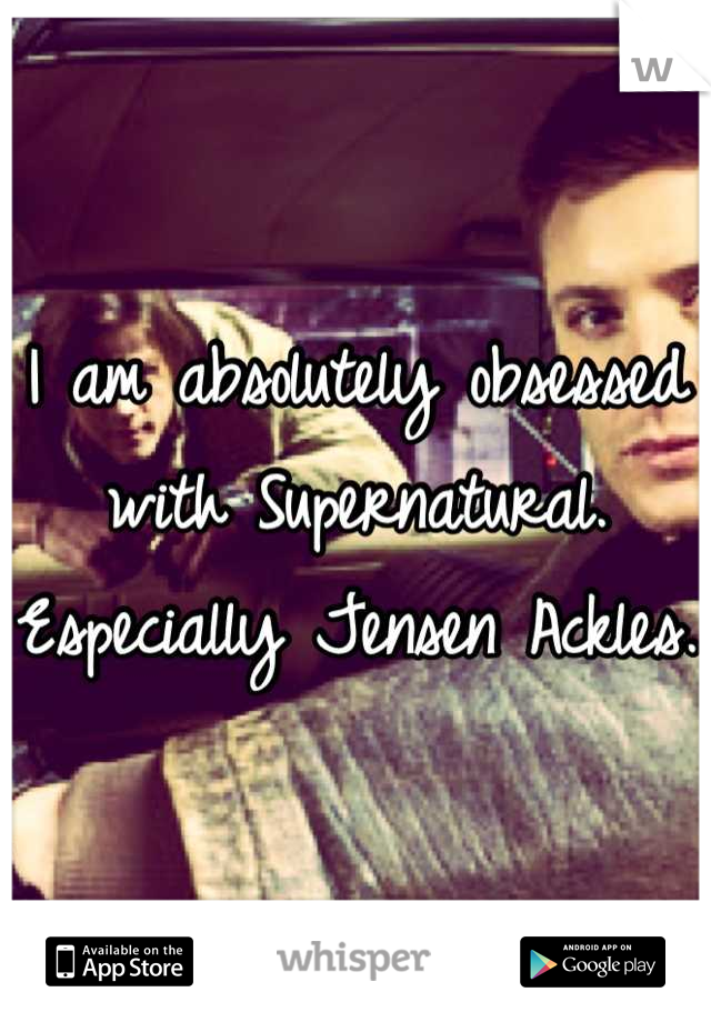 I am absolutely obsessed with Supernatural. Especially Jensen Ackles.