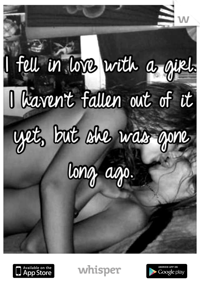 I fell in love with a girl. I haven't fallen out of it yet, but she was gone long ago.
