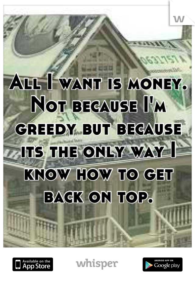 All I want is money. Not because I'm greedy but because its the only way I know how to get back on top.