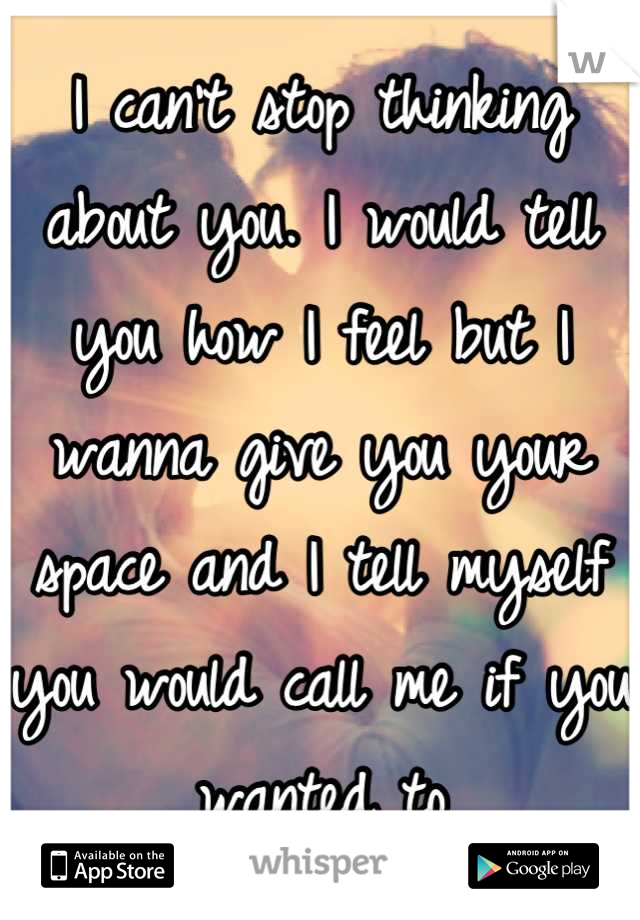 I can't stop thinking about you. I would tell you how I feel but I wanna give you your space and I tell myself you would call me if you wanted to