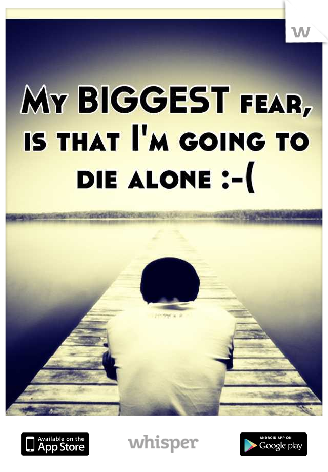 My BIGGEST fear, is that I'm going to die alone :-(