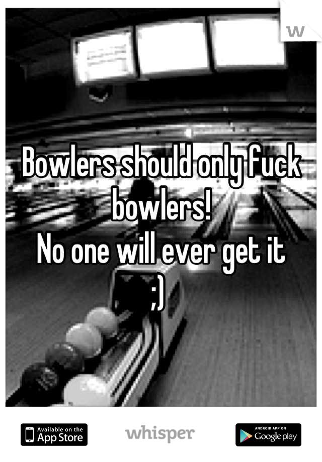 Bowlers should only fuck bowlers!  No one will ever get it  ;)