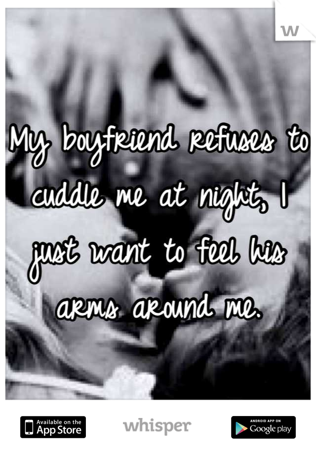 My boyfriend refuses to cuddle me at night, I just want to feel his arms around me.