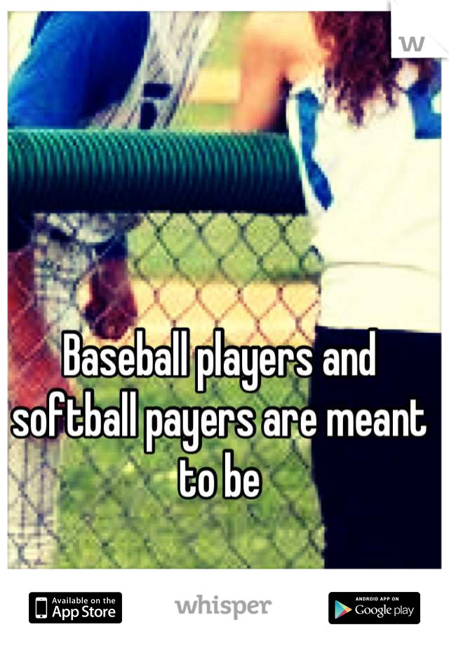 Baseball players and softball payers are meant to be