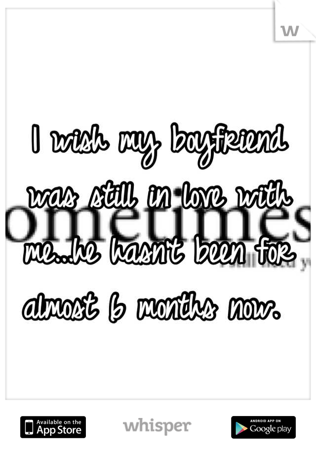 I wish my boyfriend was still in love with me...he hasn't been for almost 6 months now.