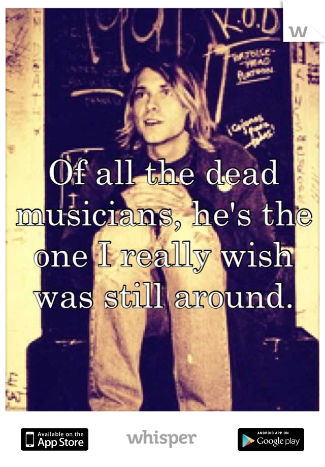 Of all the dead musicians, he's the one I really wish was still around.