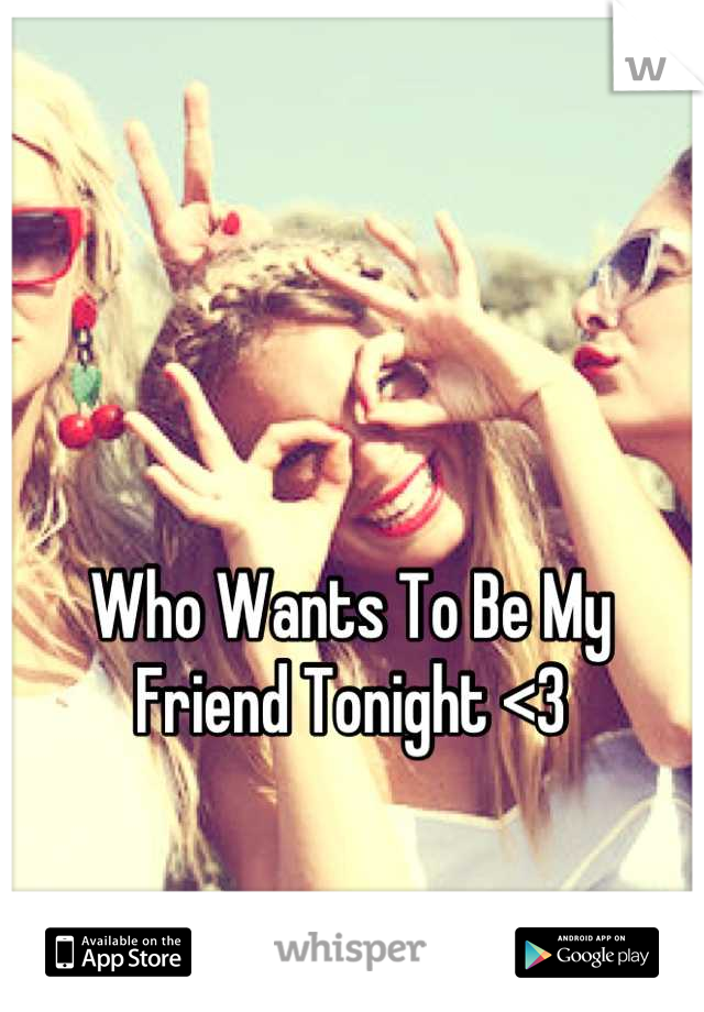 Who Wants To Be My Friend Tonight <3