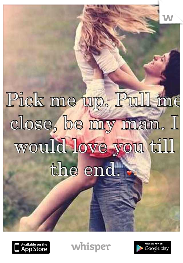 Pick me up. Pull me close, be my man. I would love you till the end. ❤✌