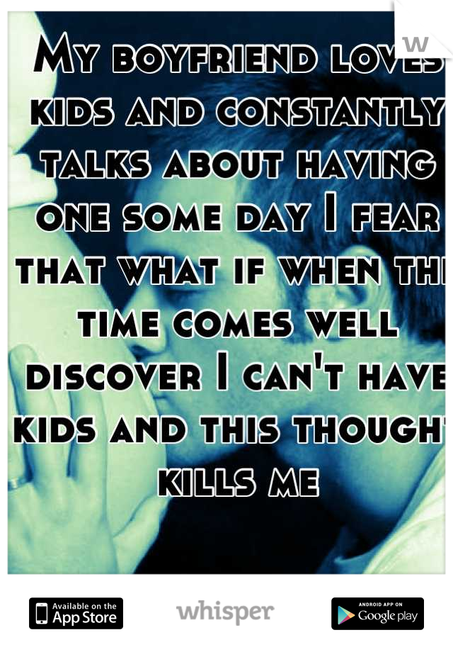 My boyfriend loves kids and constantly talks about having one some day I fear that what if when the time comes well discover I can't have kids and this thought kills me
