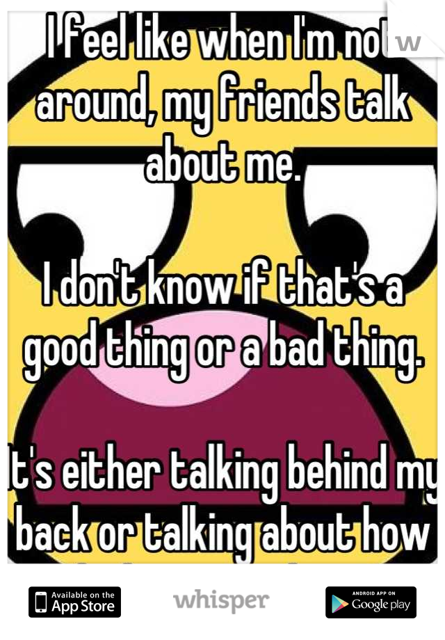 I feel like when I'm not around, my friends talk about me.   I don't know if that's a good thing or a bad thing.   It's either talking behind my back or talking about how much they care about me.