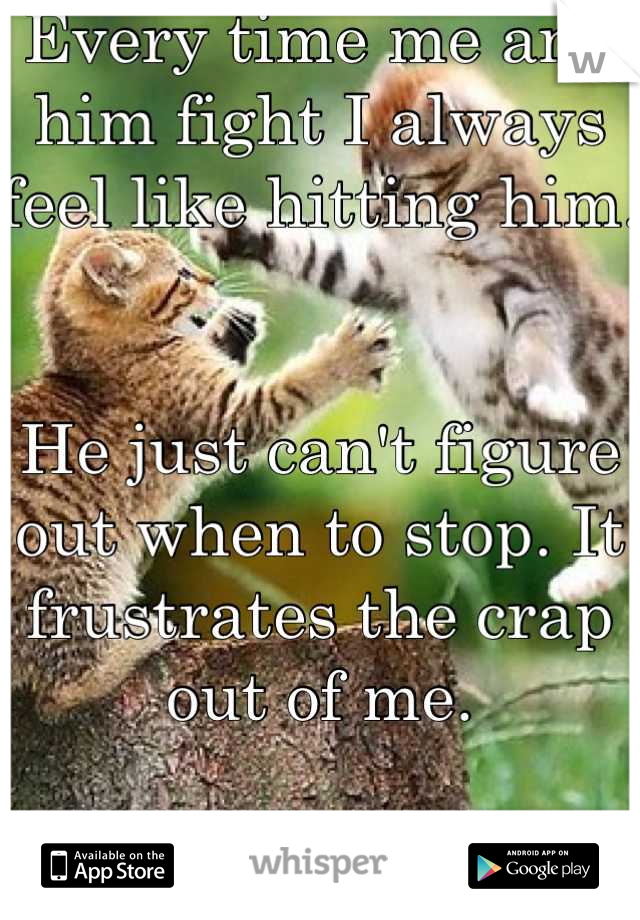 Every time me and him fight I always feel like hitting him.   He just can't figure out when to stop. It frustrates the crap out of me.