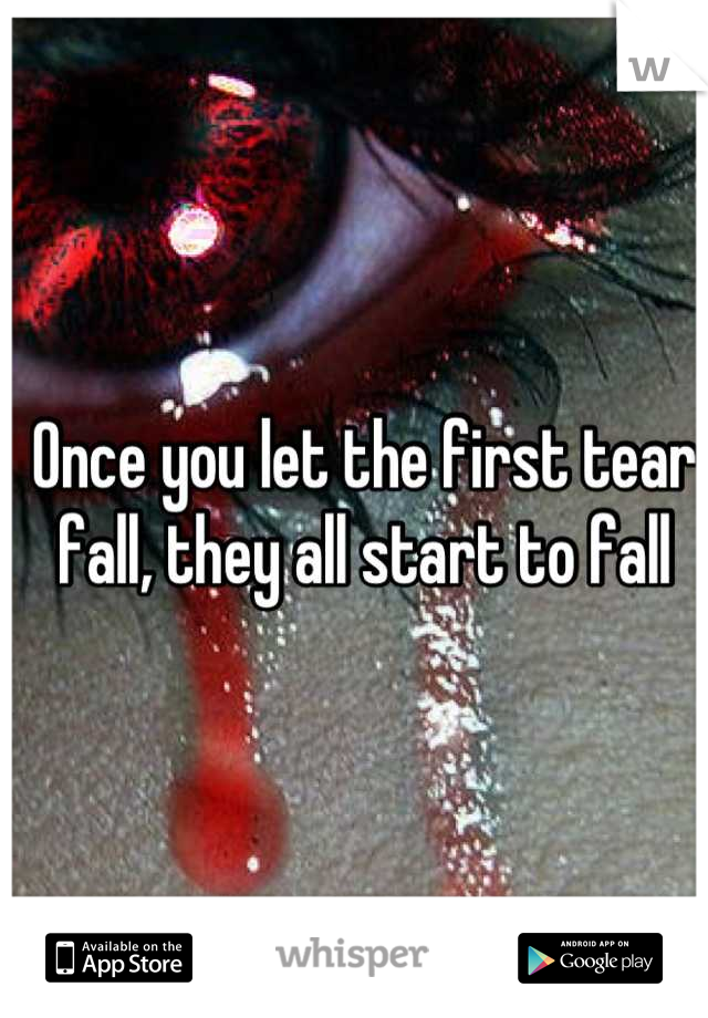 Once you let the first tear fall, they all start to fall