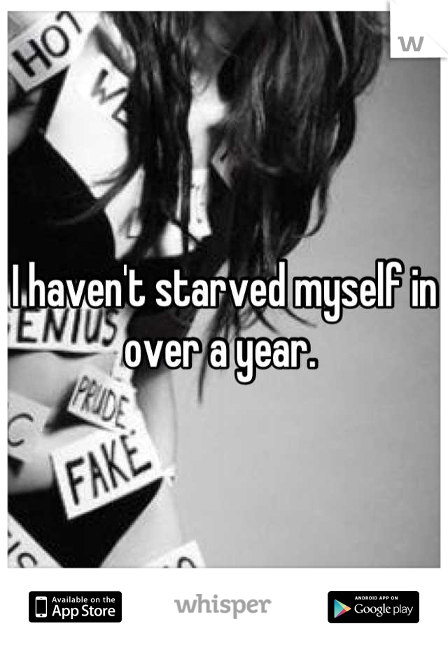 I haven't starved myself in over a year.