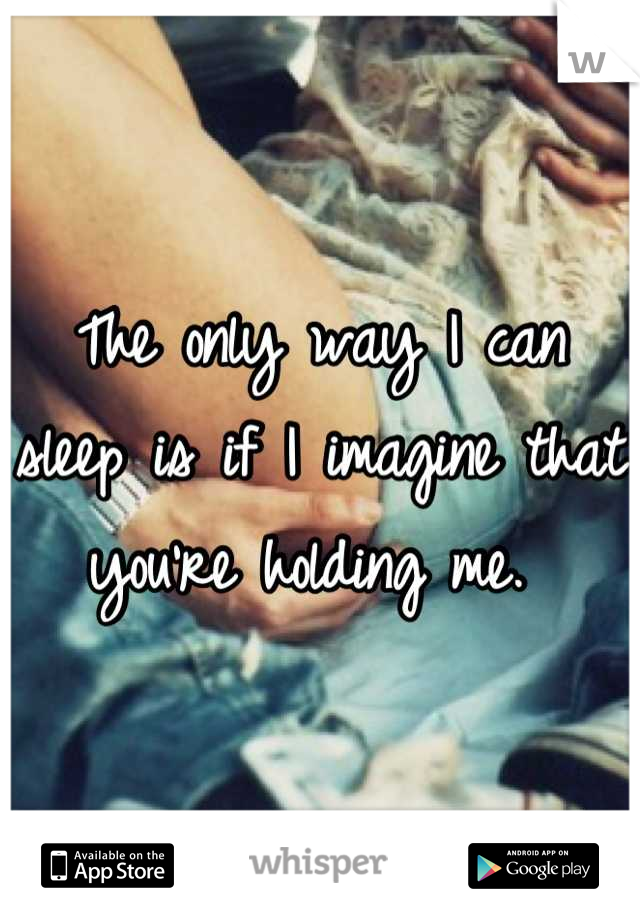 The only way I can sleep is if I imagine that you're holding me.