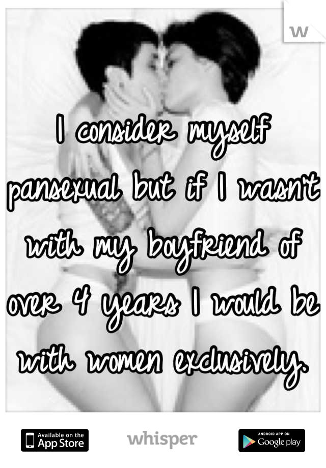 I consider myself pansexual but if I wasn't  with my boyfriend of over 4 years I would be with women exclusively.