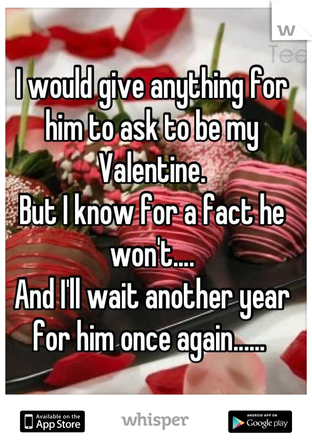 I would give anything for him to ask to be my Valentine.  But I know for a fact he won't.... And I'll wait another year for him once again......