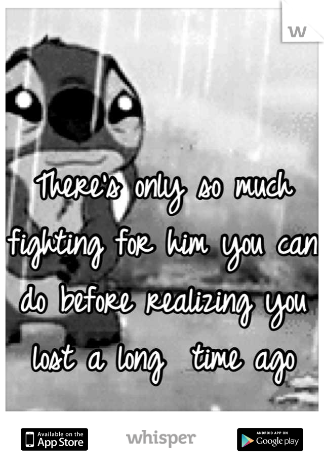 There's only so much fighting for him you can do before realizing you lost a long  time ago